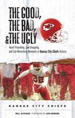 The Good, the Bad, & the Ugly: Kansas City Chiefs: Heart-Pounding, Jaw-Dropping, and Gut-Wrenching Moments from Kansas City Chiefs History