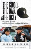 The Good, the Bad, & the Ugly: Chicago White Sox: Heart-Pounding, Jaw-Dropping, and Gut-Wrenching Moments from Chicago White Sox History