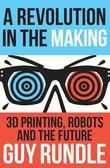 A Revolution in the Making: 3D Printing, Robots and the Future