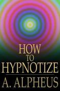 How to Hypnotize: Complete Hypnotism, Mesmerism, Mind-Reading and Spiritualism