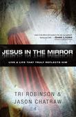 Jesus in the Mirror: Living a Life that Truly Reflects Him