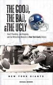 The Good, the Bad, & the Ugly: New York Giants: Heart-Pounding, Jaw-Dropping, and Gut-Wrenching Moments from New York Giants History