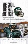 The Good, the Bad, & the Ugly: Philadelphia Eagles: Heart-Pounding, Jaw-Dropping, and Gut-Wrenching Moments from Philadelphia Eagles History