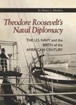 Theodore Roosevelt's Naval Diplomacy: The U.S. Navy and the Birth of the American Century