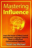 Mastering Influence: Learn the Power of Mind Control and Hypnotic Language Patterns (Basic to Advanced Conversational Hypnosis)