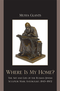 Where Is My Home?: The Art and Life of the Russian-Jewish Sculptor Mark Antokolskii, 1843-1902