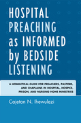 Hospital Preaching as Informed by Bedside Listening: A Homiletical Guide for Preachers, Pastors, and Chaplains in Hospital, Hospice, Prison, and Nursi