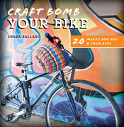 Craft Bomb Your Bike: 20 Makes for You and Your Bike