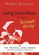 Loving God in Return: The Practice of Passionate Worship