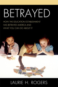 Betrayed: How the Education Establishment has Betrayed America and What You Can Do about it