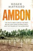 Ambon: The Truth About One of the Most Brutal POW Camps in World War II and the Triumph of the Aussie Spirit