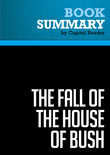 Summary of The Fall of the House of Bush: The Untold Story of How a Band of True Believers Seized the Executive Branch, Started the Iraq War, and Still Imperils America's Future - Craig Unger