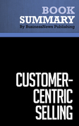 Summary: Customer Centric Selling - Michael Bosworth and John Holland