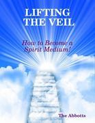 Lifting the Veil - How to Become a Spirit Medium!