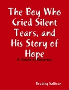 The Boy Who Cried Silent Tears, and His Story of Hope - A Guide to Recovery