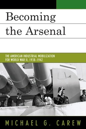 Becoming the Arsenal: The American Industrial Mobilization for World War II, 1938-1942