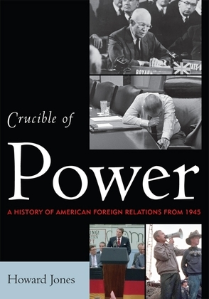 Crucible of Power: A History of American Foreign Relations from 1945