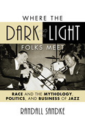 Where the Dark and the Light Folks Meet: Race and the Mythology, Politics, and Business of Jazz