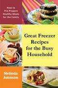 Great Freezer Recipes for the Busy Household: How to Pre-Prepare Healthy Meals for the Family