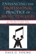 Enhancing the Professional Practice of Music Teachers: 101 Tips that Principals Want Music Teachers to Know and Do