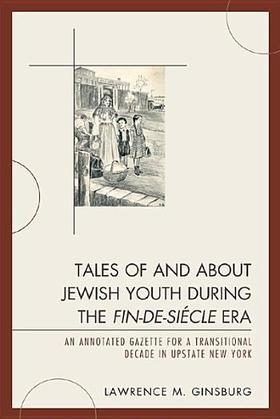 Tales of and about Jewish Youth during the Fin-de-si&#232cle Era: An Annotated Gazette for a Transitional Decade in Upstate New York