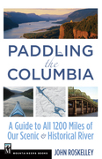 Paddling the Columbia: A Guide to All 1200 Miles of Our Scenic and Historica River