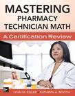 Mastering Pharmacy Technician Math: A Certification Review: A Certification Review.