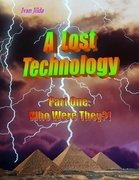 A Lost Technology - Part One: Who Were They?!
