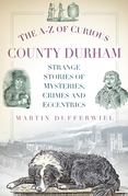 The A-Z of Curious County Durham: Strange Stories of Mysteries, Crimes and Eccentrics