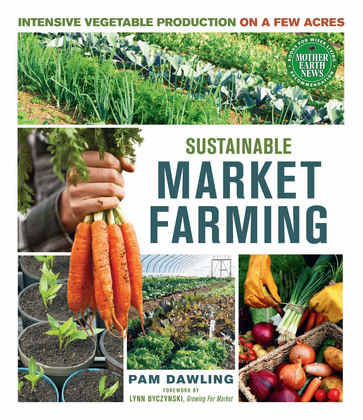Sustainable Market Farming: Intensive Vegetable Production on a Few Acres