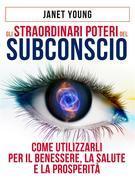 Gli Straordinari Poteri del Subconscio - Come utilizzarli per il Benessere, la Salute e la Prosperità