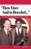 """Then Vince Said to Herschel. . ."": The Best Georgia Bulldog Stories Ever Told"