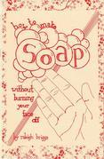 How to Make Soap: Without Burning Your Face Off