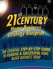 21st Century Home Business Strategy Blueprint - The Essential Step By Step Guide to Running a Successful Home Based Business Today