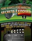 Home Business Video Marketing Secrets Exposed - Discover How You Can Use Videos to Build Your Brand and Expose Your Business to Thousands of Leads Qui