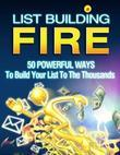 List Building Fire - 50 Powerful Ways to Build Your List to the Thousands