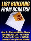 List Building from Scratch - How to Start and Build a Money Making Email List to Sell Your Products, Services or Affiliate Products In Any Niche Marke