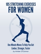 105 Stretching Exercises for Women: One Minute Moves to Help You Get Limber, Stronger, Faster