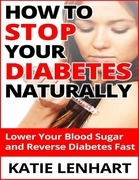 How to Stop Diabetes Naturally: Lower Your Blood Sugar and Reverse Your Diabetes Fast