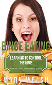 Binge Eating: Learning to Control the Urge: How to Stop Compulsive Eating