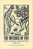 Witches of Fife: Witch-hunting in a Scottish Shire, 1560-1710