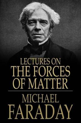 Lectures on the Forces of Matter: And Their Relations to Each Other