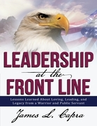 Leadership at the Front Line: Lessons Learned about Loving, Leading, and Legacy from a Warrior and Public Servant