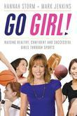 Go Girl!: Raising Healthy, Confident and Successful Girls through Sports