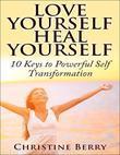 Love Yourself Heal Yourself: 10 Keys to Powerful Self Love Transformation