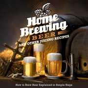 Home Brewing Beer And Other Juicing Recipes: 3 Books In 1 Boxed Set