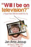 Will I Be On Television?: A Special Needs Child Who Wouldn't Give Up