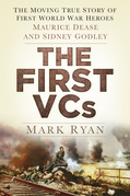 The First Vcs: The Moving True Story of First World War Heroes Maurice Dease and Sidney Godley