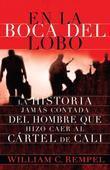 En La Boca del Lobo: La Historia Jamas Contada del Hombre Que Hizo Caer Al Cartel de Cali