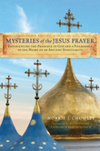Mysteries of the Jesus Prayer: Experiencing the Mysteries of God and a Pilgrimage to the Heart of an Ancient Spirituality